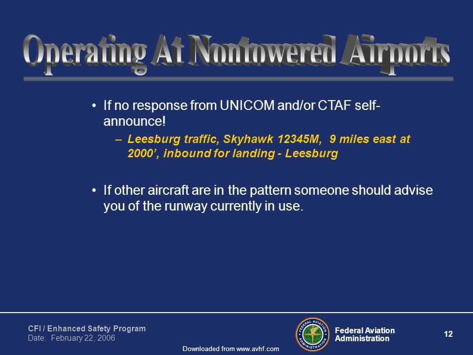 Federal Aviation Administration 12 CFI / Enhanced Safety Program Date: February 22, 2006 Downloaded from www.avhf.com If no response from UNICOM and/or CTAF self- announce.
