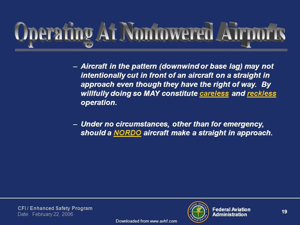 Federal Aviation Administration 19 CFI / Enhanced Safety Program Date: February 22, 2006 Downloaded from www.avhf.com –Aircraft in the pattern (downwind or base lag) may not intentionally cut in front of an aircraft on a straight in approach even though they have the right of way.