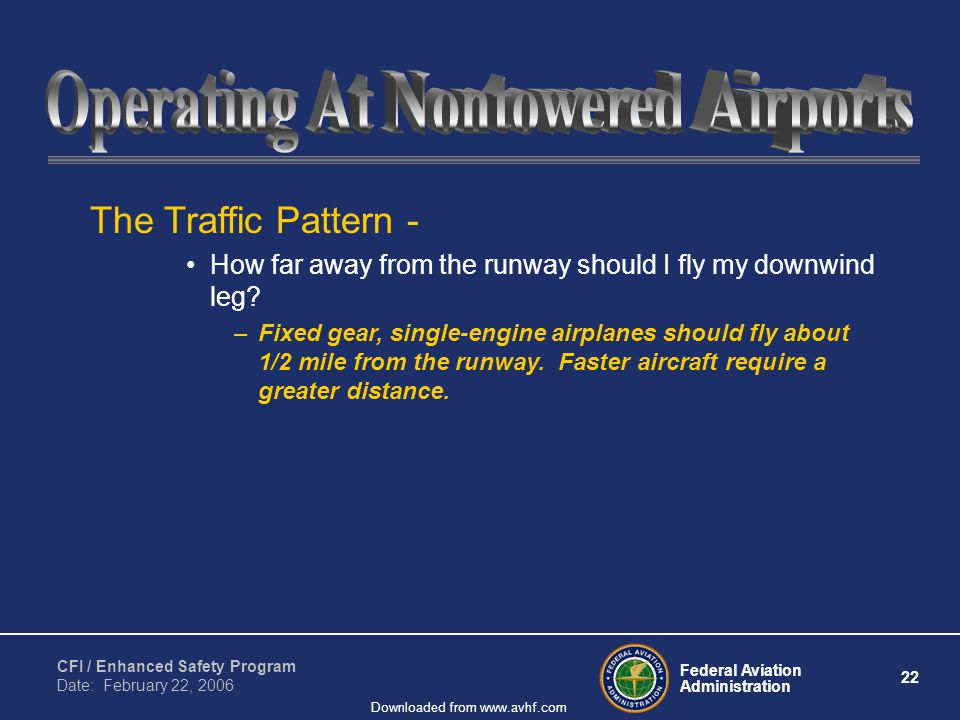 Federal Aviation Administration 22 CFI / Enhanced Safety Program Date: February 22, 2006 Downloaded from www.avhf.com The Traffic Pattern - How far away from the runway should I fly my downwind leg.