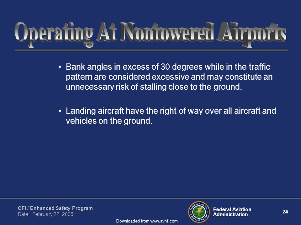 Federal Aviation Administration 24 CFI / Enhanced Safety Program Date: February 22, 2006 Downloaded from www.avhf.com Bank angles in excess of 30 degrees while in the traffic pattern are considered excessive and may constitute an unnecessary risk of stalling close to the ground.