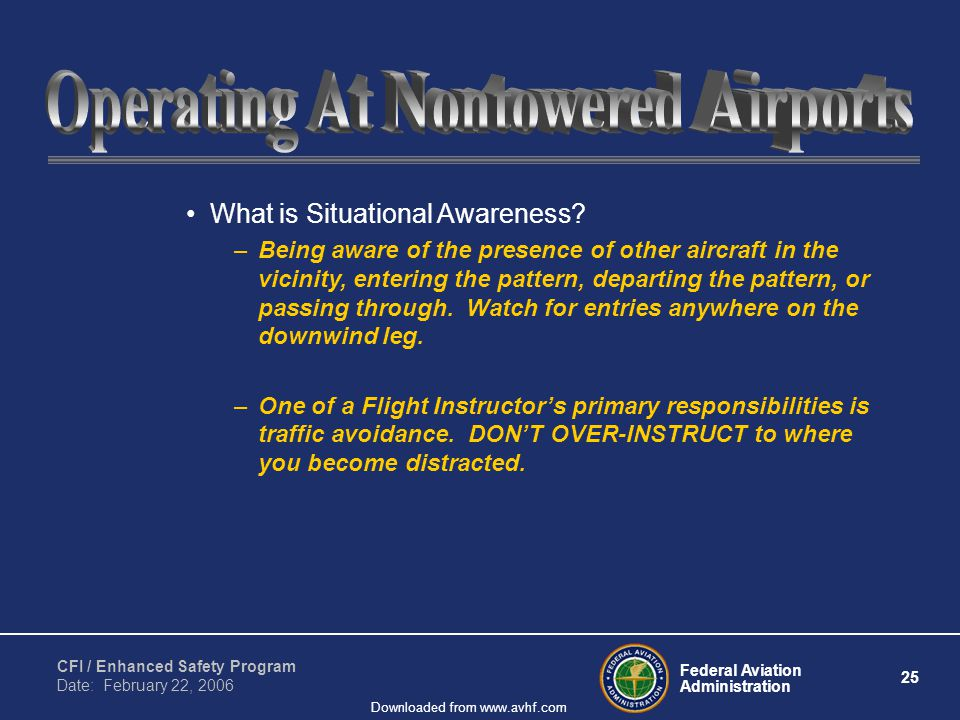 Federal Aviation Administration 25 CFI / Enhanced Safety Program Date: February 22, 2006 Downloaded from www.avhf.com What is Situational Awareness.