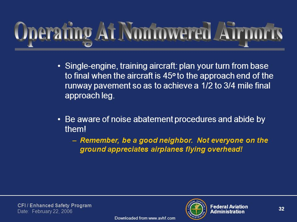 Federal Aviation Administration 32 CFI / Enhanced Safety Program Date: February 22, 2006 Downloaded from www.avhf.com Single-engine, training aircraft: plan your turn from base to final when the aircraft is 45 o to the approach end of the runway pavement so as to achieve a 1/2 to 3/4 mile final approach leg.