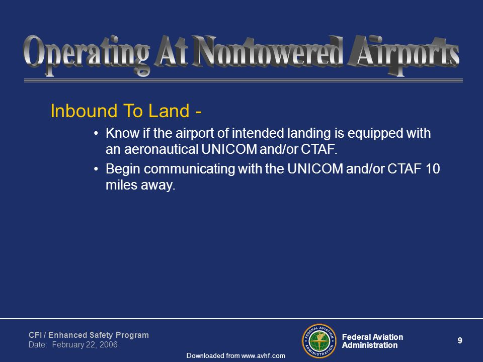Federal Aviation Administration 9 CFI / Enhanced Safety Program Date: February 22, 2006 Downloaded from www.avhf.com Inbound To Land - Know if the airport of intended landing is equipped with an aeronautical UNICOM and/or CTAF.