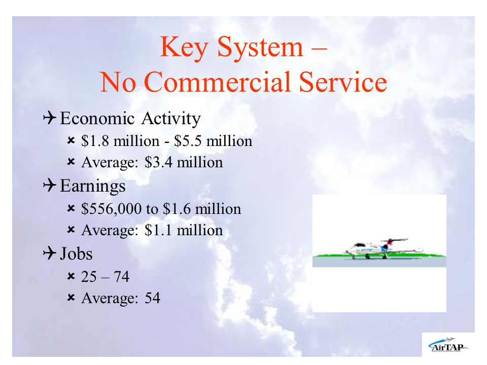 Key System – No Commercial Service Economic Activity $1.8 million - $5.5 million Average: $3.4 million Earnings $556,000 to $1.6 million Average: $1.1 million Jobs 25 – 74 Average: 54