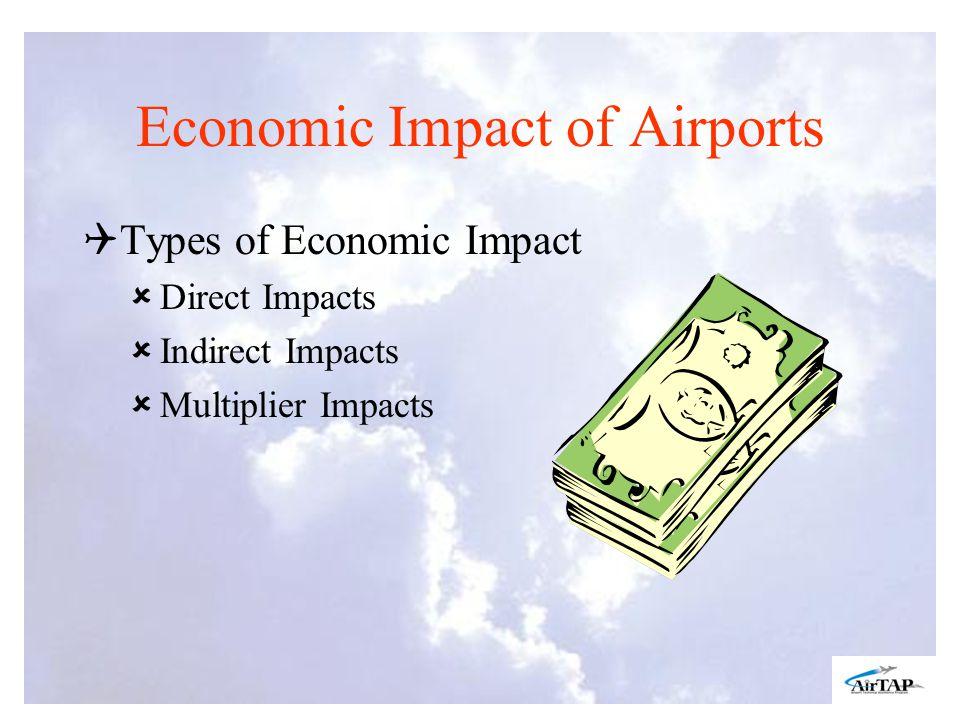 Economic Impact of Airports Types of Economic Impact Direct Impacts Indirect Impacts Multiplier Impacts