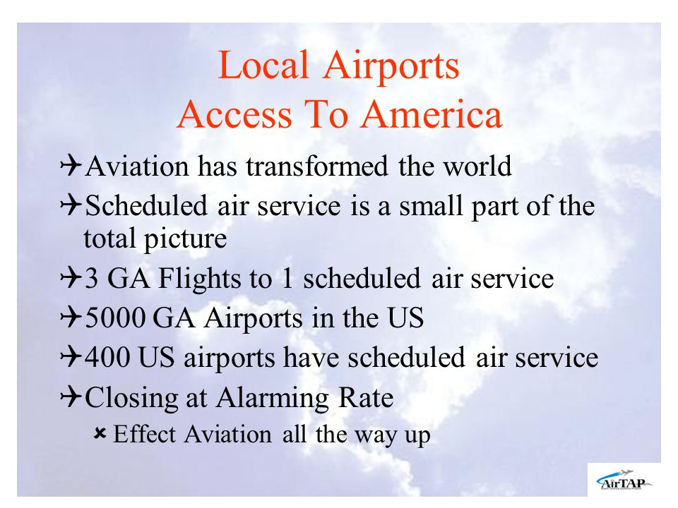 Local Airports Access To America Aviation has transformed the world Scheduled air service is a small part of the total picture 3 GA Flights to 1 scheduled air service 5000 GA Airports in the US 400 US airports have scheduled air service Closing at Alarming Rate Effect Aviation all the way up