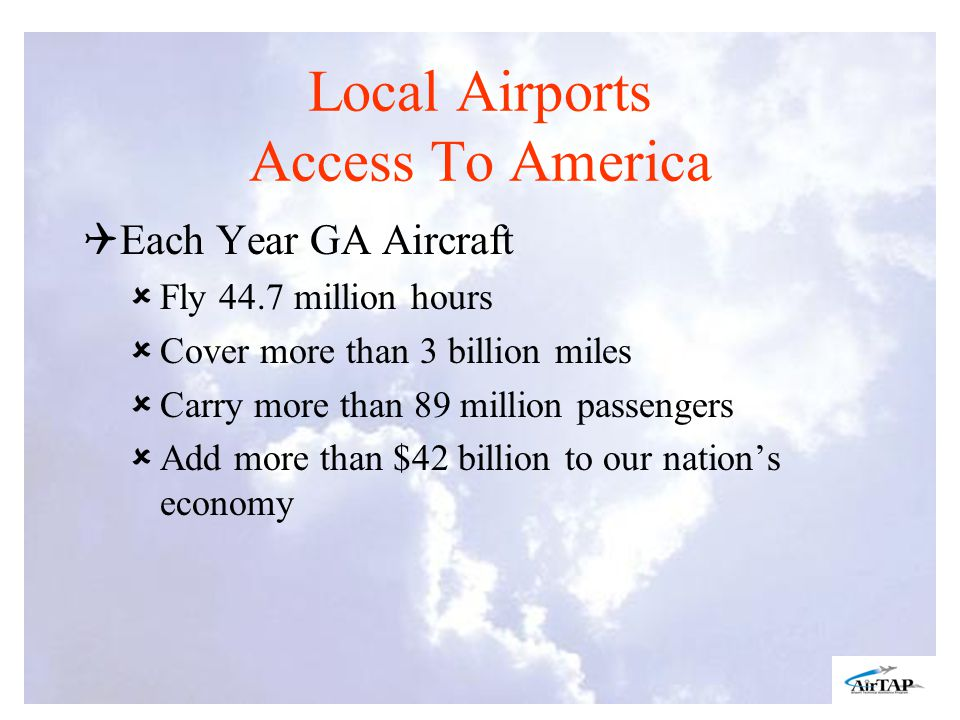 Local Airports Access To America Each Year GA Aircraft Fly 44.7 million hours Cover more than 3 billion miles Carry more than 89 million passengers Add more than $42 billion to our nations economy