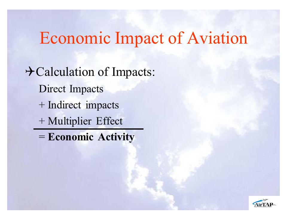 Economic Impact of Aviation Calculation of Impacts: Direct Impacts + Indirect impacts + Multiplier Effect =Economic Activity
