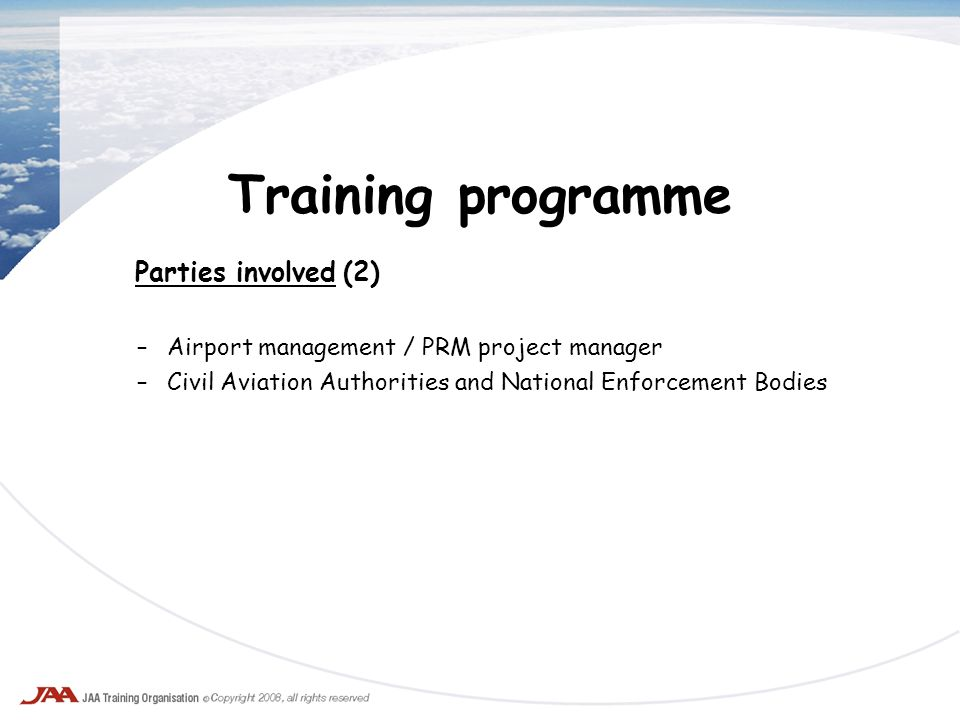 Training programme Parties involved (2) –Airport management / PRM project manager –Civil Aviation Authorities and National Enforcement Bodies