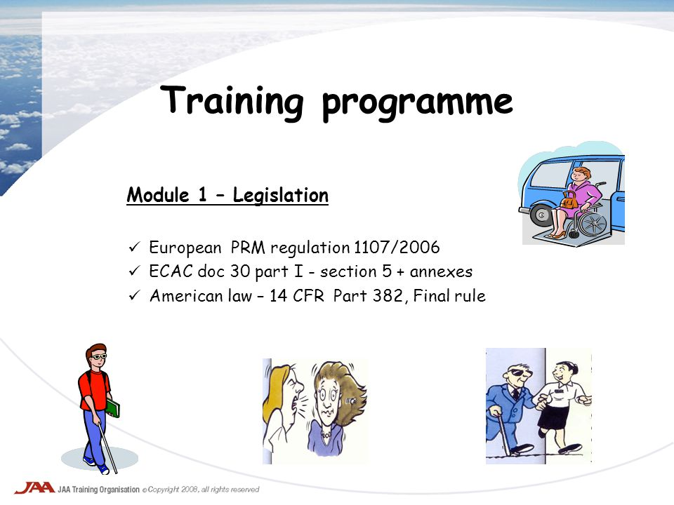 Training programme Module 1 – Legislation European PRM regulation 1107/2006 ECAC doc 30 part I - section 5 + annexes American law – 14 CFR Part 382, F