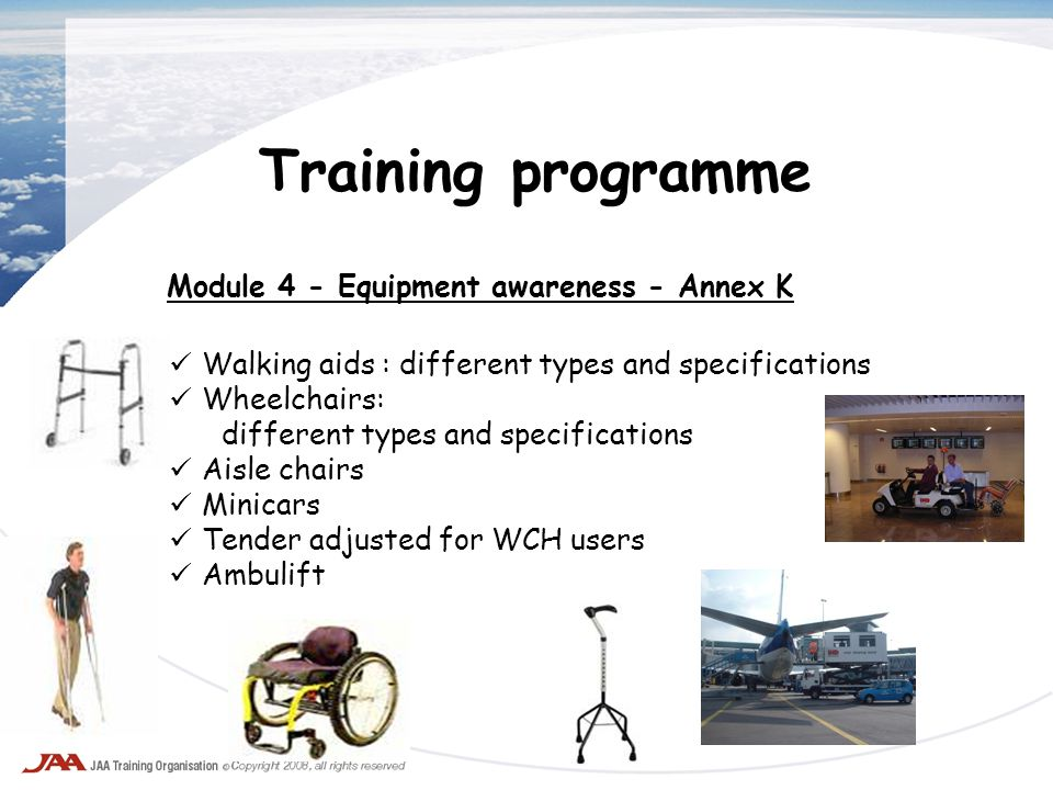 Training programme Module 4 - Equipment awareness - Annex K Walking aids : different types and specifications Wheelchairs: different types and specifi