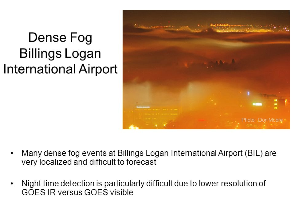 Dense Fog Billings Logan International Airport Many dense fog events at Billings Logan International Airport (BIL) are very localized and difficult to forecast Night time detection is particularly difficult due to lower resolution of GOES IR versus GOES visible
