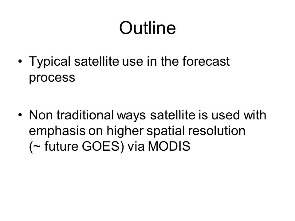 Outline Typical satellite use in the forecast process Non traditional ways satellite is used with emphasis on higher spatial resolution (~ future GOES) via MODIS