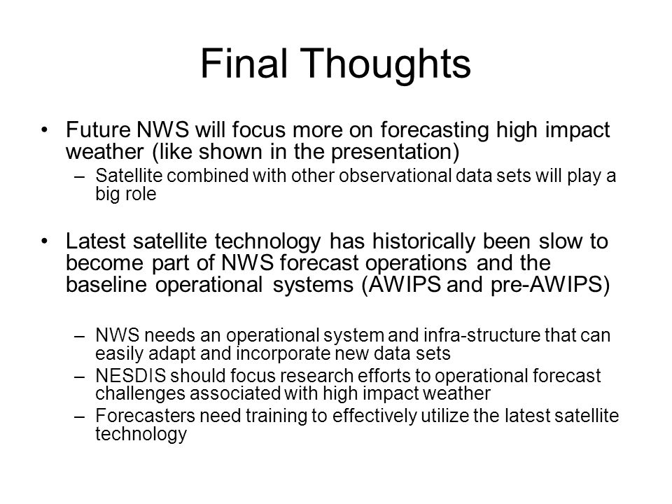 Final Thoughts Future NWS will focus more on forecasting high impact weather (like shown in the presentation) –Satellite combined with other observational data sets will play a big role Latest satellite technology has historically been slow to become part of NWS forecast operations and the baseline operational systems (AWIPS and pre-AWIPS) –NWS needs an operational system and infra-structure that can easily adapt and incorporate new data sets –NESDIS should focus research efforts to operational forecast challenges associated with high impact weather –Forecasters need training to effectively utilize the latest satellite technology