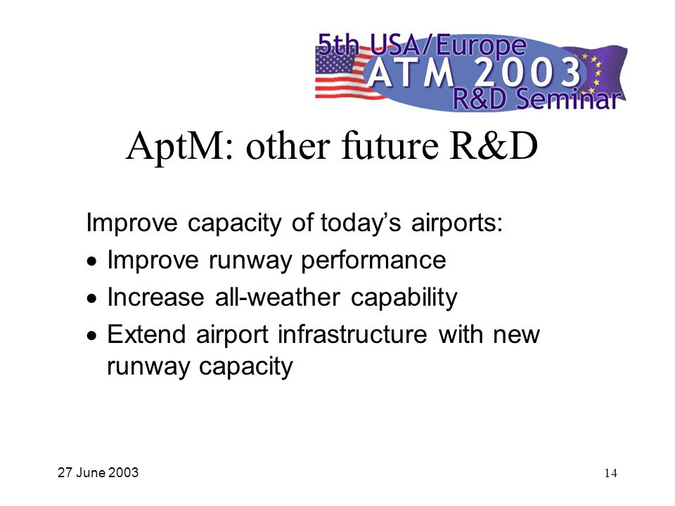 27 June 200314 AptM: other future R&D Improve capacity of todays airports: Improve runway performance Increase all-weather capability Extend airport infrastructure with new runway capacity