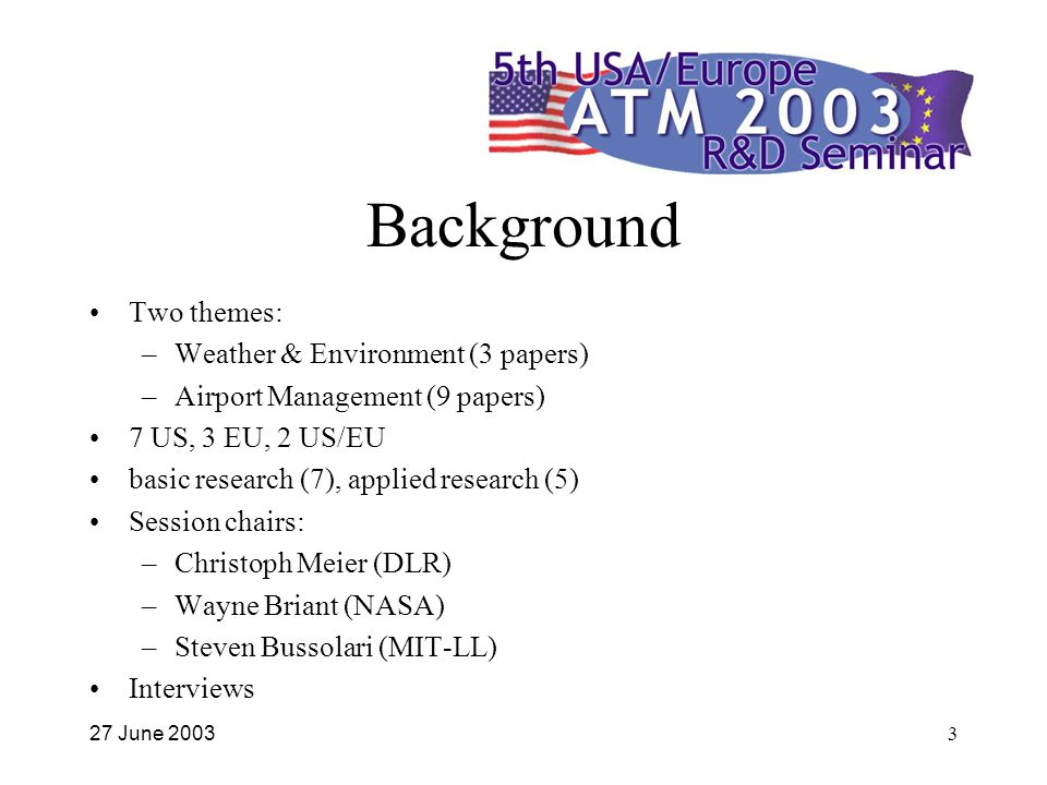 27 June 20033 Background Two themes: –Weather & Environment (3 papers) –Airport Management (9 papers) 7 US, 3 EU, 2 US/EU basic research (7), applied research (5) Session chairs: –Christoph Meier (DLR) –Wayne Briant (NASA) –Steven Bussolari (MIT-LL) Interviews