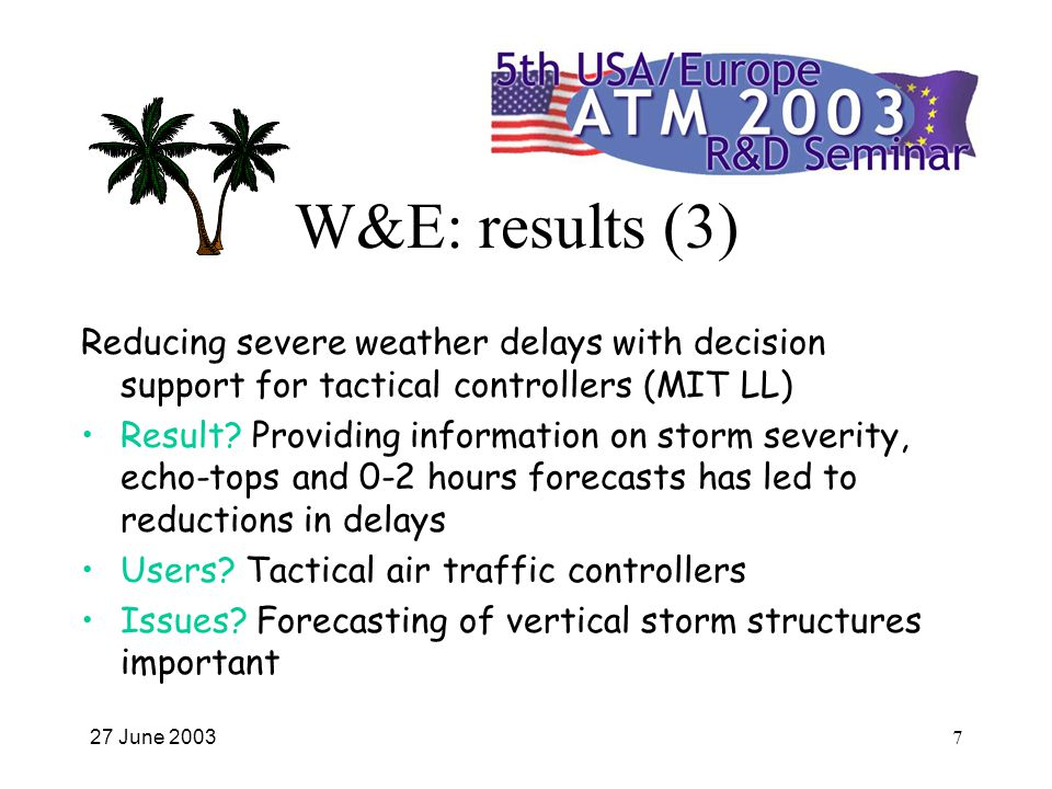 27 June 20037 W&E: results (3) Reducing severe weather delays with decision support for tactical controllers (MIT LL) Result.