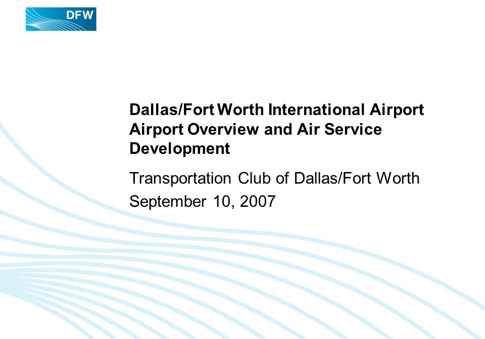 TRANSPORTATION CLUB OF DALLAS/FORT WORTH, SEPTEMBER 10, 2007 12 International Air Service Development Europe is DFWs largest international market, followed by Mexico, Asia and Canada.