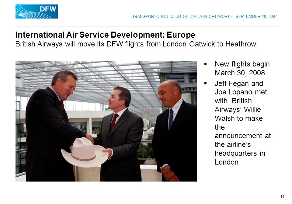 TRANSPORTATION CLUB OF DALLAS/FORT WORTH, SEPTEMBER 10, 2007 14 International Air Service Development: Europe British Airways will move its DFW flights from London Gatwick to Heathrow.