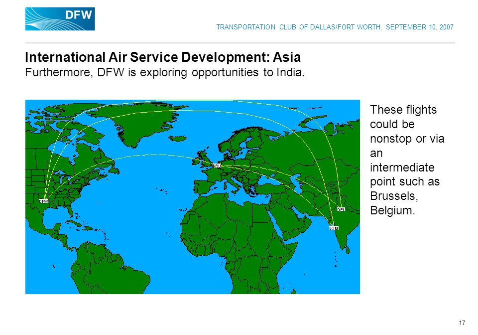 TRANSPORTATION CLUB OF DALLAS/FORT WORTH, SEPTEMBER 10, 2007 17 International Air Service Development: Asia Furthermore, DFW is exploring opportunities to India.