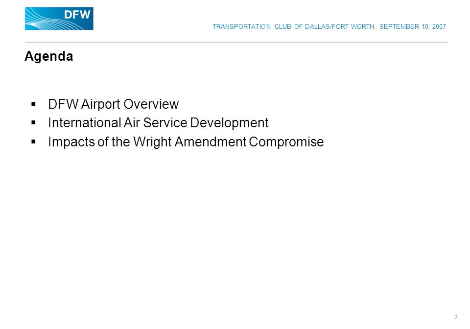 TRANSPORTATION CLUB OF DALLAS/FORT WORTH, SEPTEMBER 10, 2007 2 Agenda DFW Airport Overview International Air Service Development Impacts of the Wright Amendment Compromise