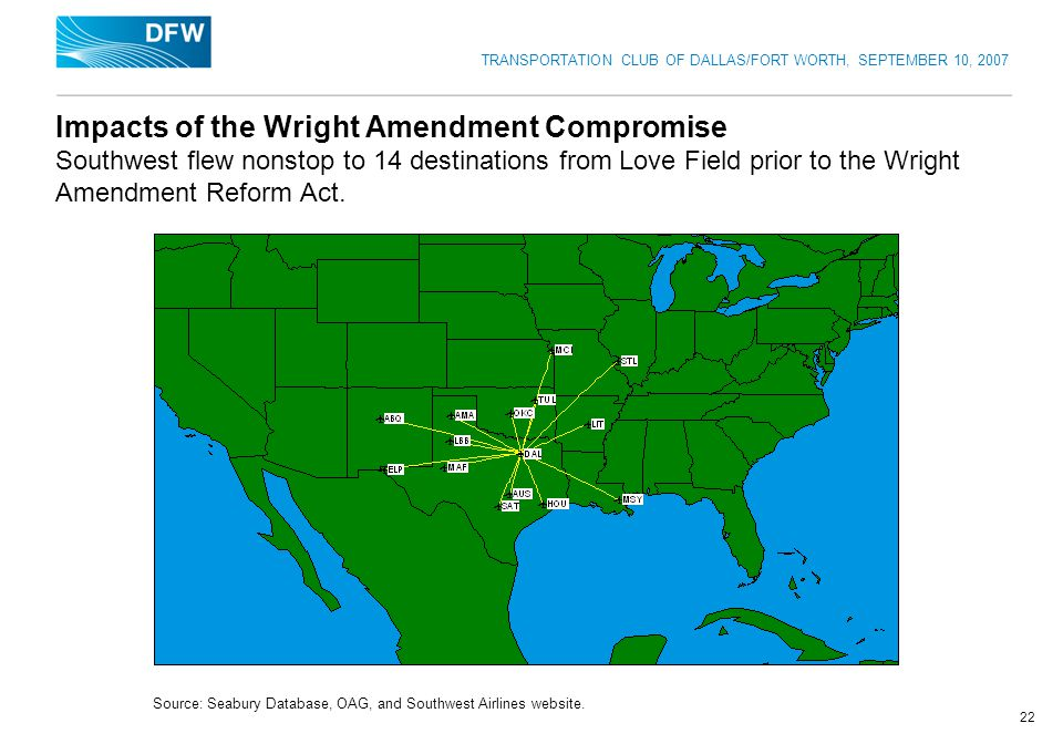 TRANSPORTATION CLUB OF DALLAS/FORT WORTH, SEPTEMBER 10, 2007 22 Impacts of the Wright Amendment Compromise Southwest flew nonstop to 14 destinations from Love Field prior to the Wright Amendment Reform Act.