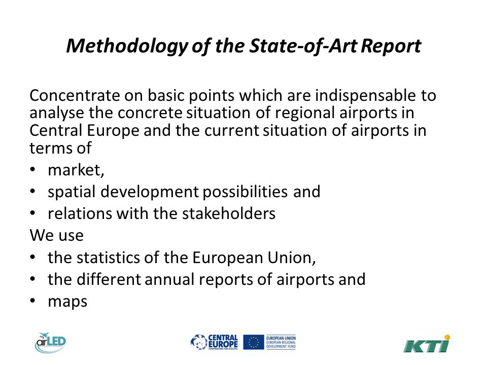 Methodology of the State-of-Art Report Concentrate on basic points which are indispensable to analyse the concrete situation of regional airports in Central Europe and the current situation of airports in terms of market, spatial development possibilities and relations with the stakeholders We use the statistics of the European Union, the different annual reports of airports and maps