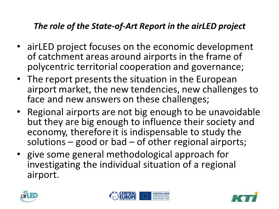 The role of the State-of-Art Report in the airLED project airLED project focuses on the economic development of catchment areas around airports in the frame of polycentric territorial cooperation and governance; The report presents the situation in the European airport market, the new tendencies, new challenges to face and new answers on these challenges; Regional airports are not big enough to be unavoidable but they are big enough to influence their society and economy, therefore it is indispensable to study the solutions – good or bad – of other regional airports; give some general methodological approach for investigating the individual situation of a regional airport.