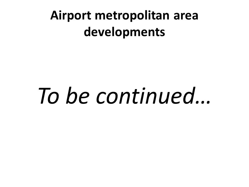Airport metropolitan area developments To be continued…
