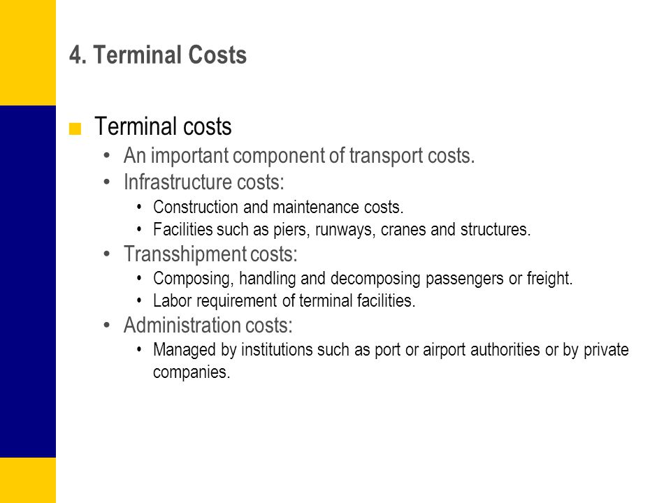 4. Terminal Costs Terminal costs An important component of transport costs. Infrastructure costs: Construction and maintenance costs. Facilities such