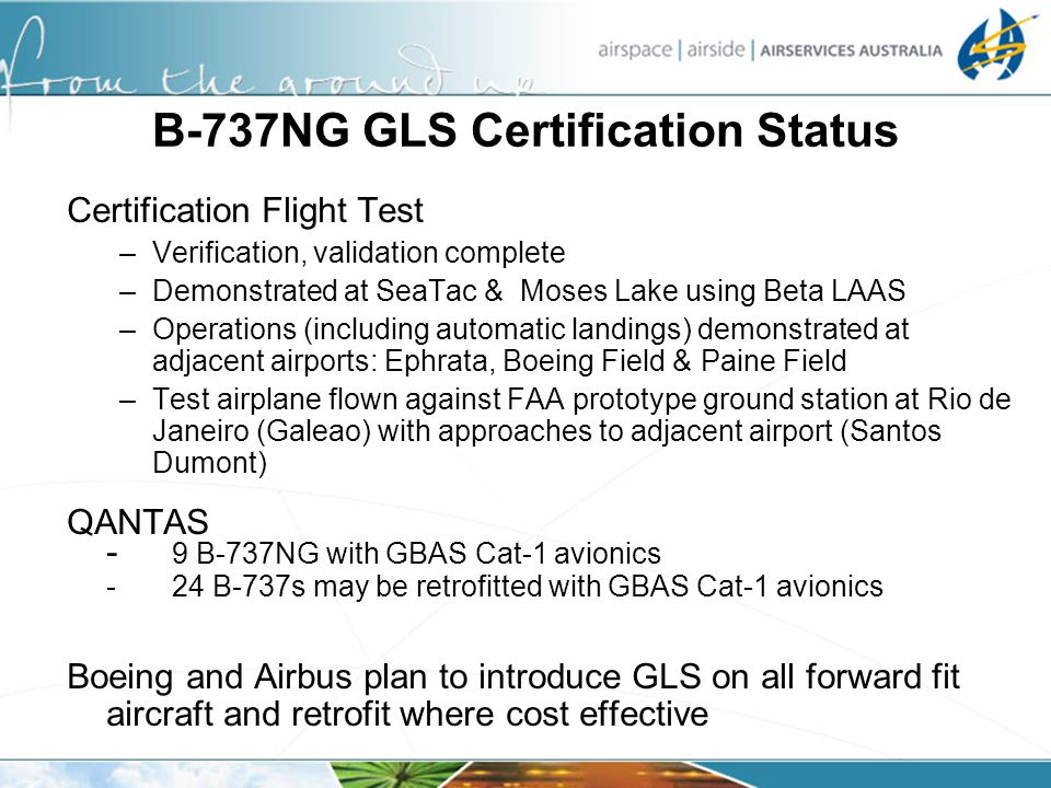 B-737NG GLS Certification Status Certification Flight Test –Verification, validation complete –Demonstrated at SeaTac & Moses Lake using Beta LAAS –Op