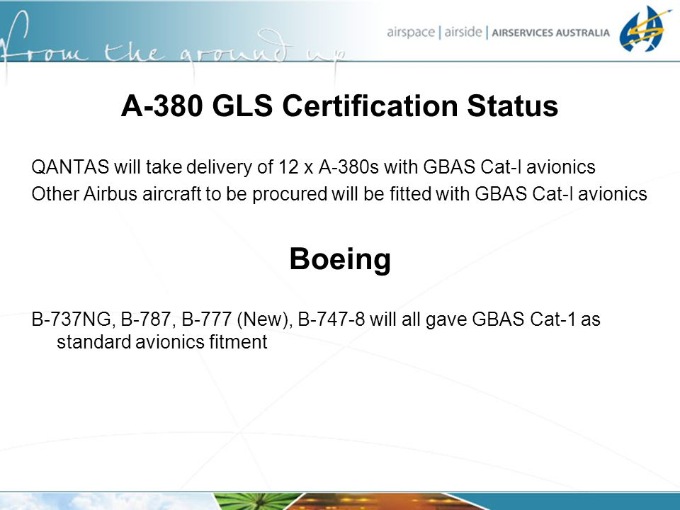 A-380 GLS Certification Status QANTAS will take delivery of 12 x A-380s with GBAS Cat-I avionics Other Airbus aircraft to be procured will be fitted w