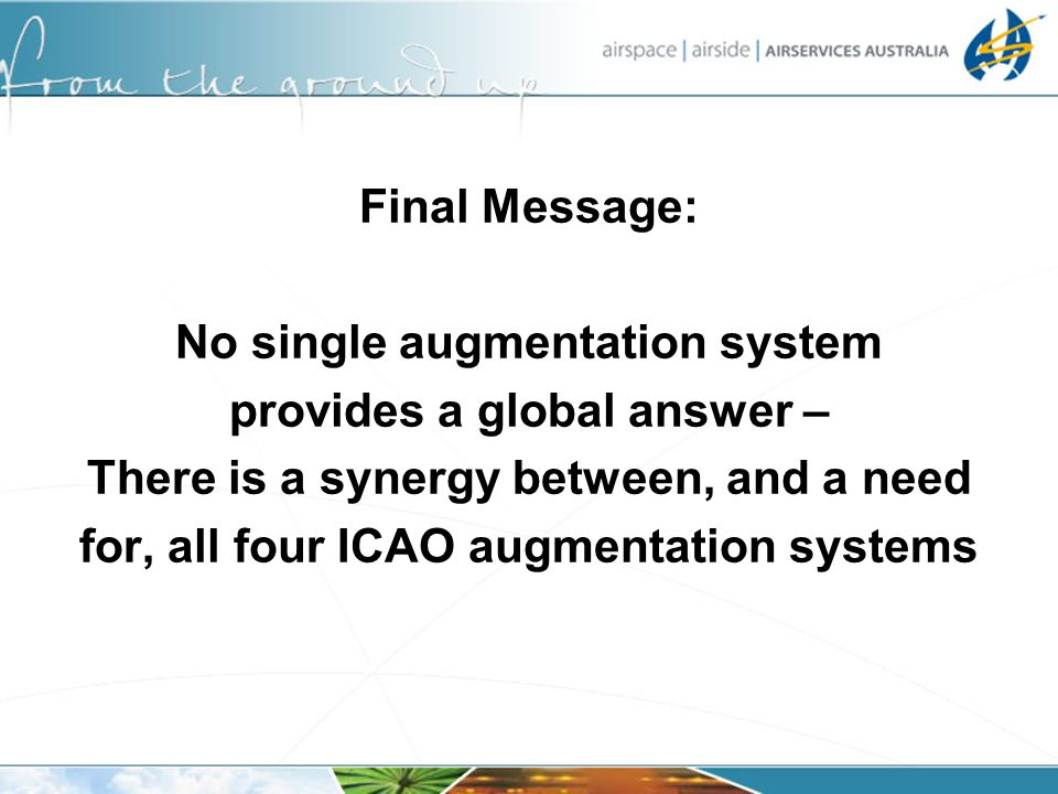 Final Message: No single augmentation system provides a global answer – There is a synergy between, and a need for, all four ICAO augmentation systems