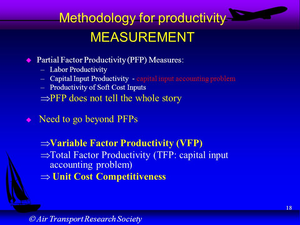Air Transport Research Society 18 Methodology for productivity MEASUREMENT u Partial Factor Productivity (PFP) Measures: –Labor Productivity –Capital