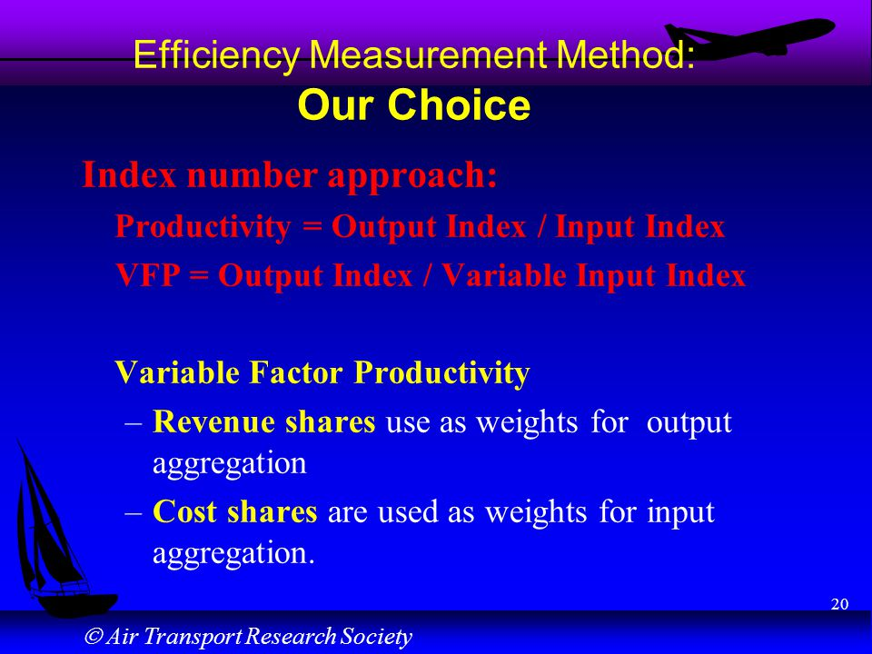 Air Transport Research Society 20 Efficiency Measurement Method: Our Choice Index number approach: Productivity = Output Index / Input Index VFP = Out