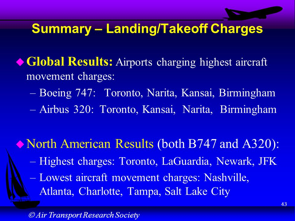 Air Transport Research Society 43 Summary – Landing/Takeoff Charges u Global Results: Airports charging highest aircraft movement charges: –Boeing 747