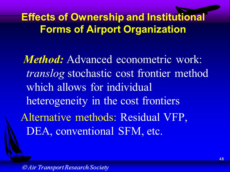 Air Transport Research Society 48 Effects of Ownership and Institutional Forms of Airport Organization Method: Advanced econometric work: translog stochastic cost frontier method which allows for individual heterogeneity in the cost frontiers Alternative methods: Residual VFP, DEA, conventional SFM, etc.
