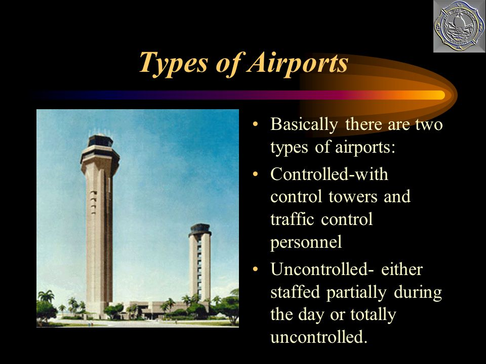 Types of Airports Basically there are two types of airports: Controlled-with control towers and traffic control personnel Uncontrolled- either staffed partially during the day or totally uncontrolled.