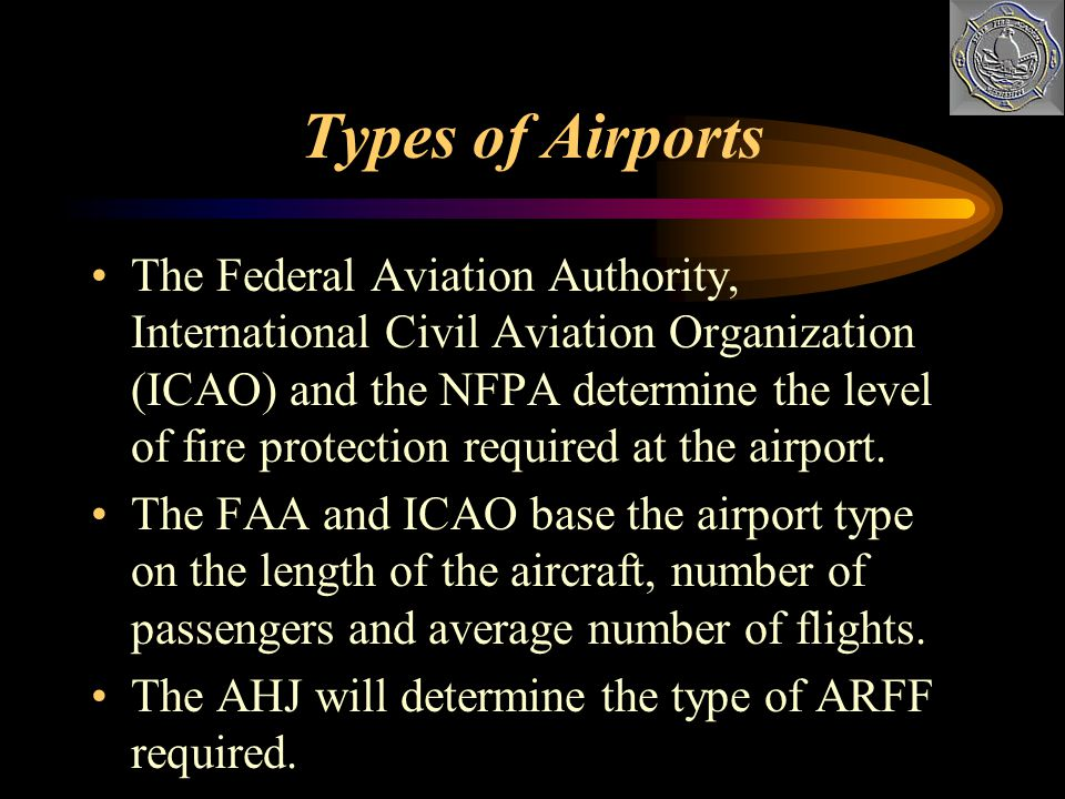 Types of Airports The Federal Aviation Authority, International Civil Aviation Organization (ICAO) and the NFPA determine the level of fire protection required at the airport.