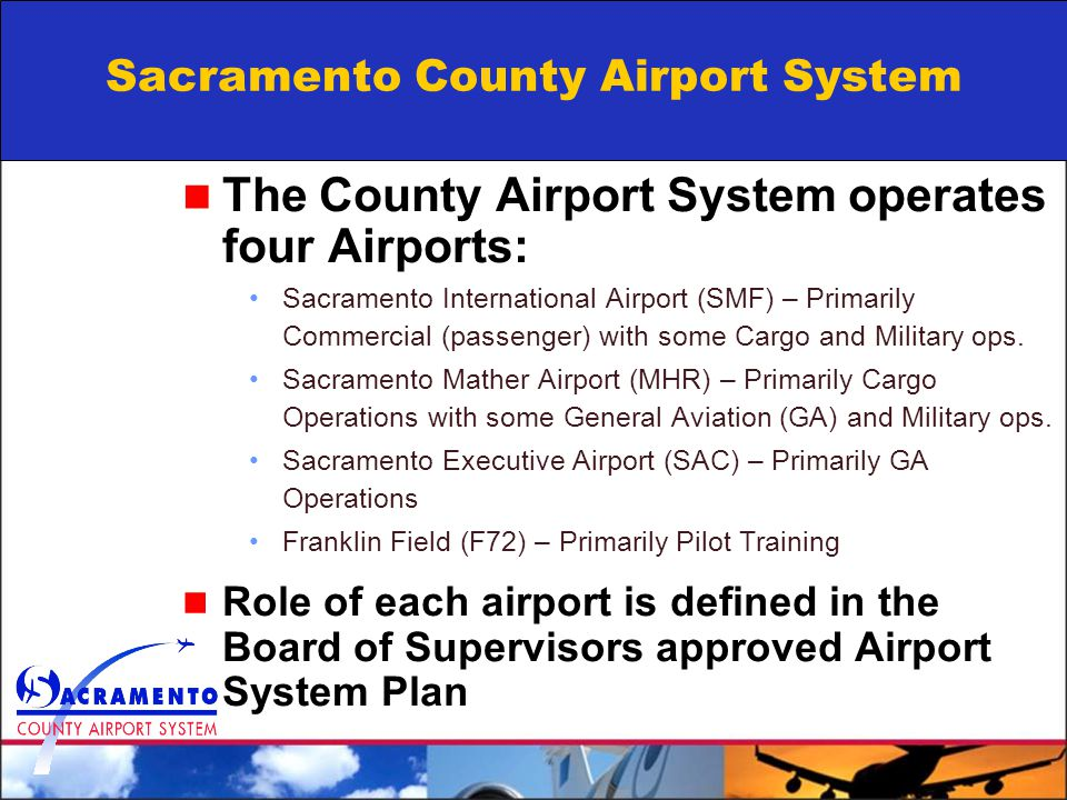 Sacramento County Airport System The County Airport System operates four Airports: Sacramento International Airport (SMF) – Primarily Commercial (passenger) with some Cargo and Military ops.