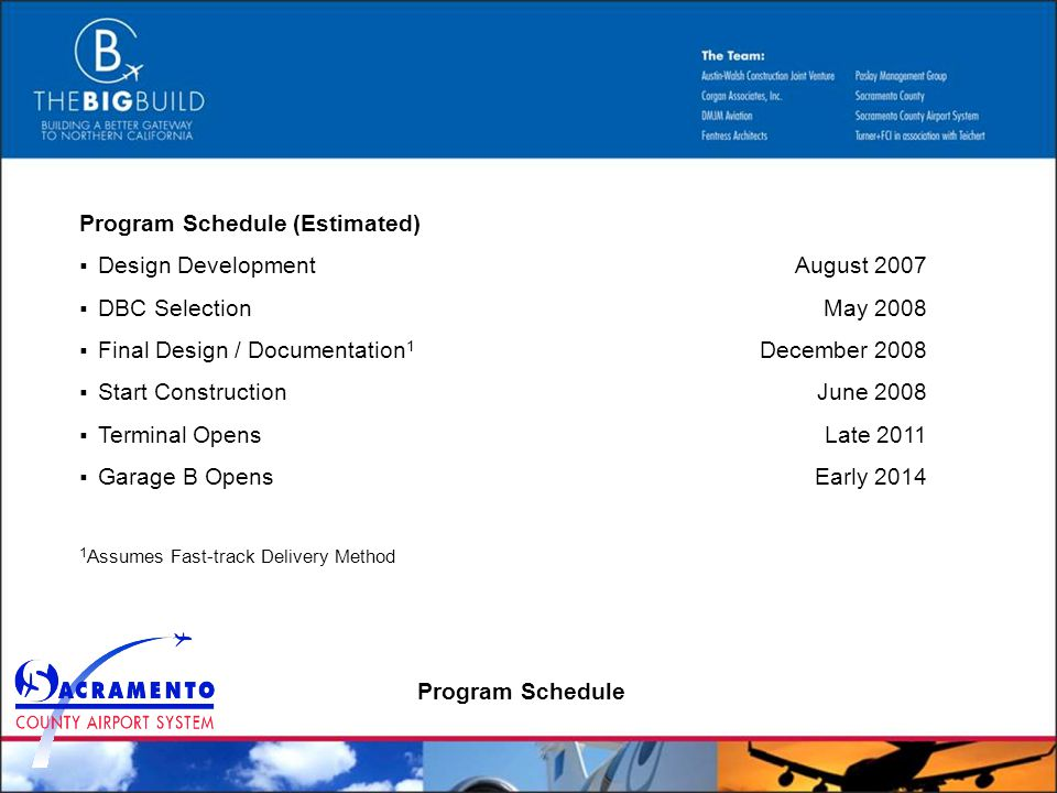 Program Schedule (Estimated) Design Development DBC Selection Final Design / Documentation 1 Start Construction Terminal Opens Garage B Opens 1 Assumes Fast-track Delivery Method August 2007 May 2008 December 2008 June 2008 Late 2011 Early 2014 Program Schedule