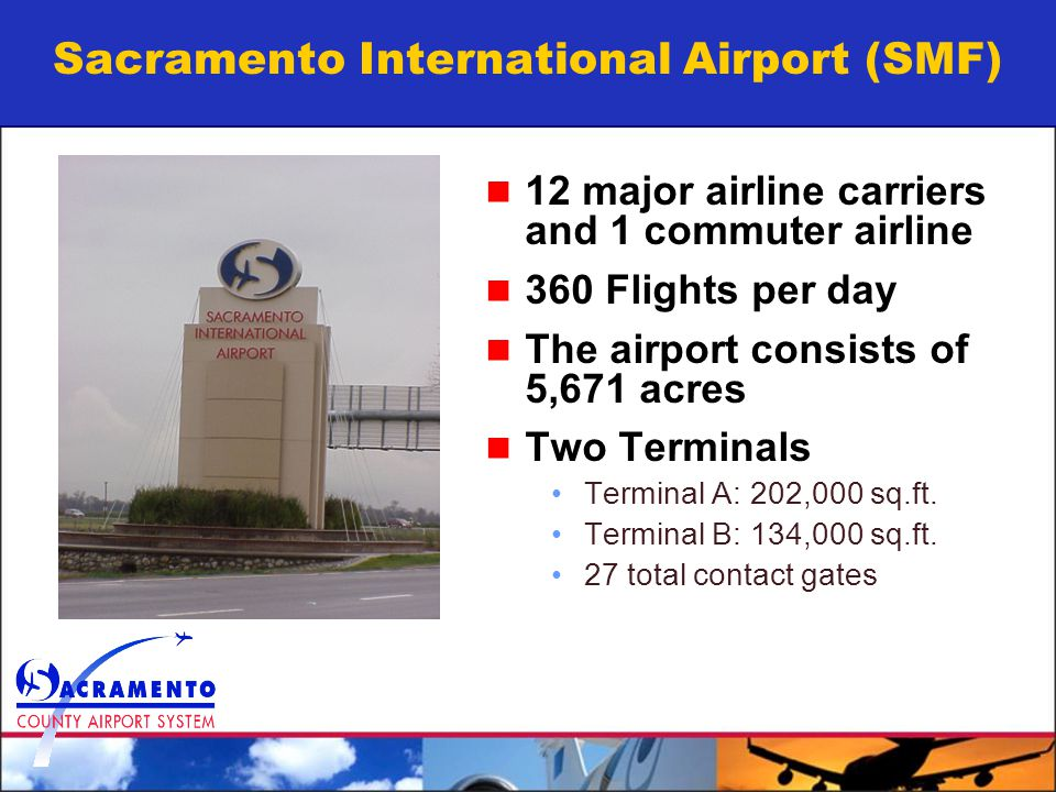 Sacramento International Airport (SMF) 12 major airline carriers and 1 commuter airline 360 Flights per day The airport consists of 5,671 acres Two Terminals Terminal A: 202,000 sq.ft.