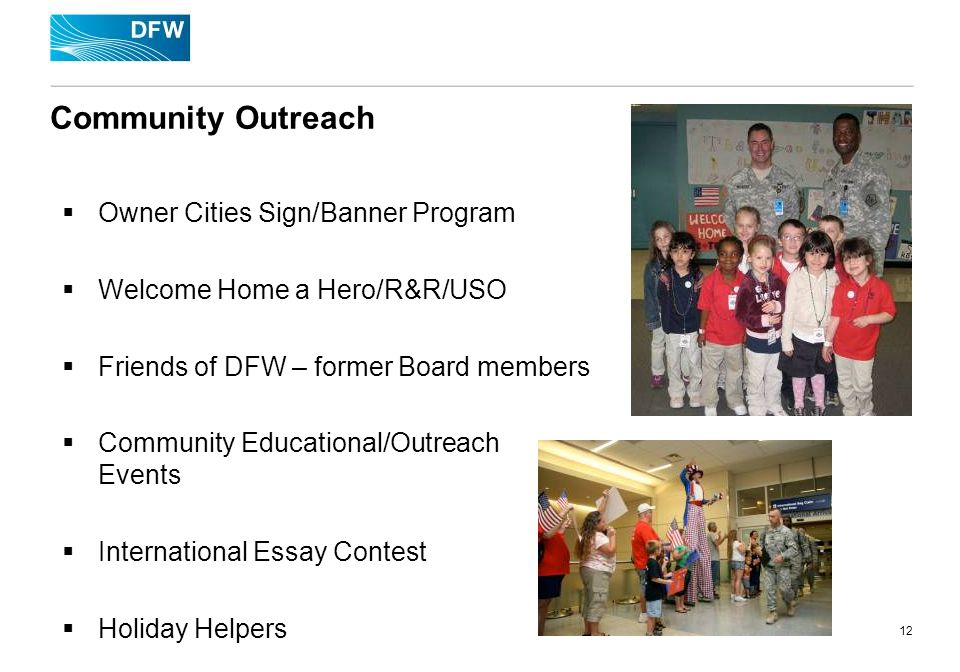 12 Community Outreach Owner Cities Sign/Banner Program Welcome Home a Hero/R&R/USO Friends of DFW – former Board members Community Educational/Outreach Events International Essay Contest Holiday Helpers