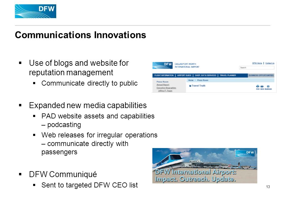 13 Communications Innovations Use of blogs and website for reputation management Communicate directly to public Expanded new media capabilities PAD website assets and capabilities – podcasting Web releases for irregular operations – communicate directly with passengers DFW Communiqué Sent to targeted DFW CEO list