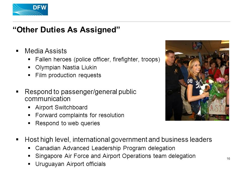 16 Other Duties As Assigned Media Assists Fallen heroes (police officer, firefighter, troops) Olympian Nastia Liukin Film production requests Respond to passenger/general public communication Airport Switchboard Forward complaints for resolution Respond to web queries Host high level, international government and business leaders Canadian Advanced Leadership Program delegation Singapore Air Force and Airport Operations team delegation Uruguayan Airport officials