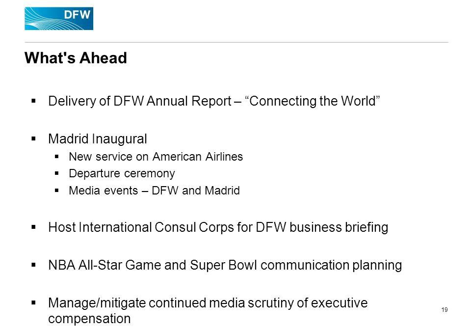 19 What s Ahead Delivery of DFW Annual Report – Connecting the World Madrid Inaugural New service on American Airlines Departure ceremony Media events – DFW and Madrid Host International Consul Corps for DFW business briefing NBA All-Star Game and Super Bowl communication planning Manage/mitigate continued media scrutiny of executive compensation