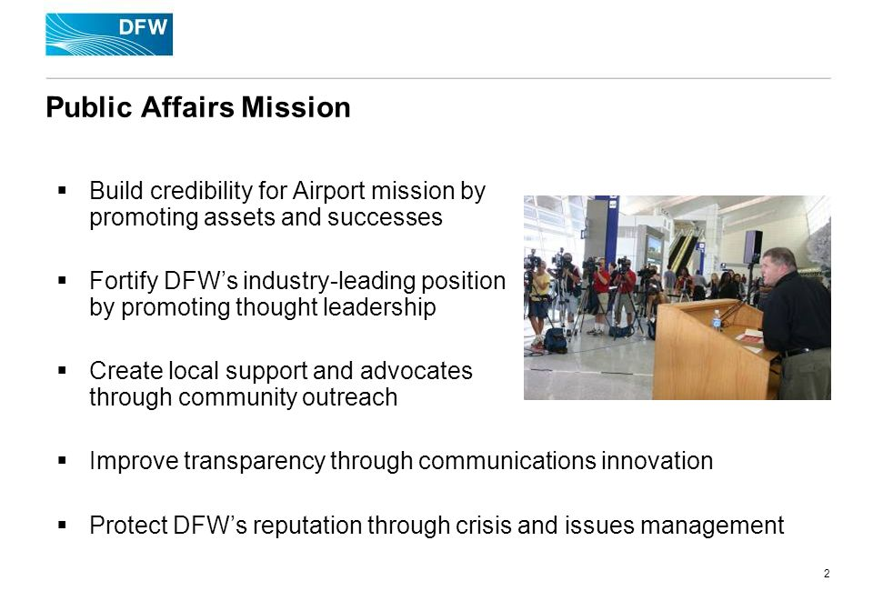 2 Public Affairs Mission Build credibility for Airport mission by promoting assets and successes Fortify DFWs industry-leading position by promoting thought leadership Create local support and advocates through community outreach Improve transparency through communications innovation Protect DFWs reputation through crisis and issues management
