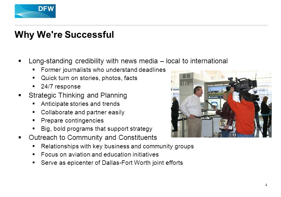 4 Why We re Successful Long-standing credibility with news media – local to international Former journalists who understand deadlines Quick turn on stories, photos, facts 24/7 response Strategic Thinking and Planning Anticipate stories and trends Collaborate and partner easily Prepare contingencies Big, bold programs that support strategy Outreach to Community and Constituents Relationships with key business and community groups Focus on aviation and education initiatives Serve as epicenter of Dallas-Fort Worth joint efforts