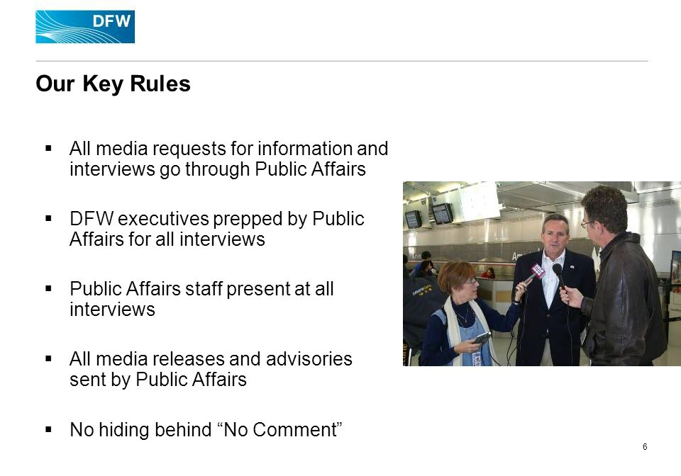 6 Our Key Rules All media requests for information and interviews go through Public Affairs DFW executives prepped by Public Affairs for all interviews Public Affairs staff present at all interviews All media releases and advisories sent by Public Affairs No hiding behind No Comment