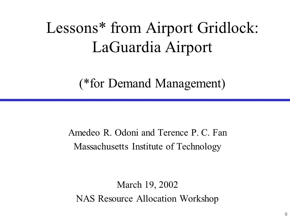 0 Lessons* from Airport Gridlock: LaGuardia Airport (*for Demand Management) Amedeo R. Odoni and Terence P. C. Fan Massachusetts Institute of Technolo